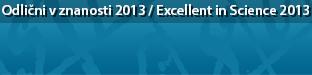 Odlični v znanosti 2013 - serija vsakoletnih dogodkov, ki jih organizira Javna agencija za raziskovalno dejavnost RS (ARRS) / Excellent in Science 2013 - a series of yearly events organised by the Slovenian research Agency