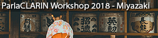 ParlaCLARIN Workshop: Creating and Using Parliamentary Corpora, Miyazaki 2018
